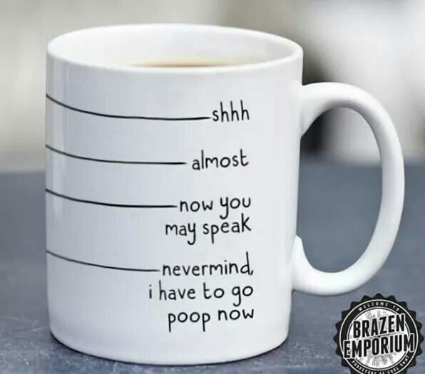 Coffee mug hilarious shh almost now you may speak nevermind I have to go poop now