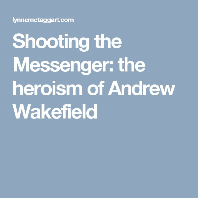 Shooting the Messenger: the heroism of Andrew Wakefield