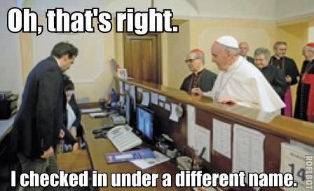 Oh, that's right. I checked in under a different name.   Pope Francis  Catholic Meme's