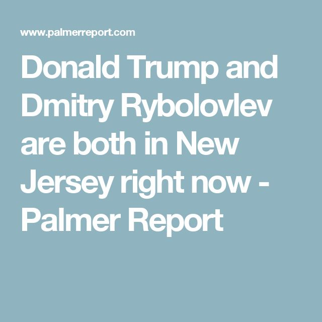 Donald Trump and Dmitry Rybolovlev are both in New Jersey right now - Palmer Report