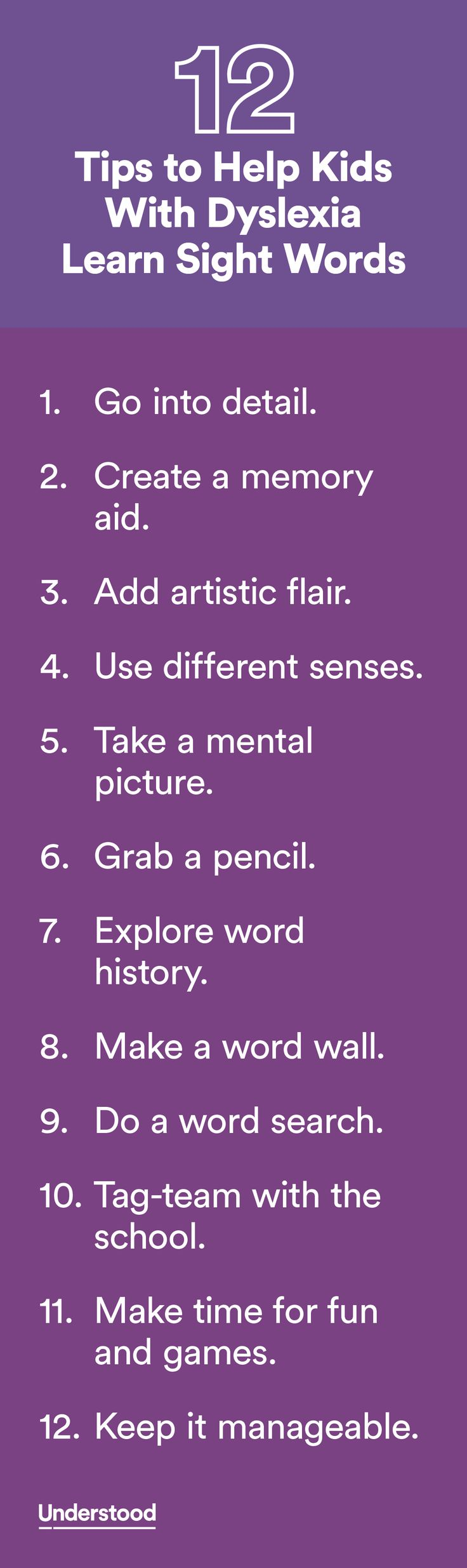 Kids with dyslexia can have extra difficulty learning sight words. Some of these words don't follow standard spelling rules, so they're not decodable. Others appear so often that kids have to recognize them quickly to be fluent readers. These tips can make learning sight words easier.