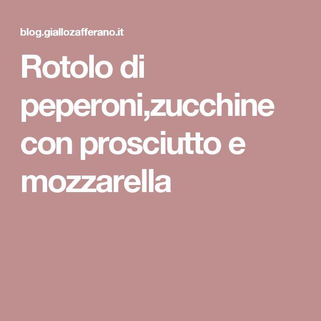 Rotolo di peperoni,zucchine con prosciutto e mozzarella