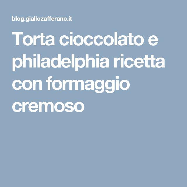 Torta cioccolato e philadelphia ricetta con formaggio cremoso