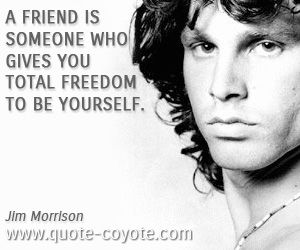 quotes - A friend is someone who gives you total freedom to be yourself.
