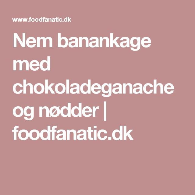 Nem banankage med chokoladeganache og nødder | foodfanatic.dk