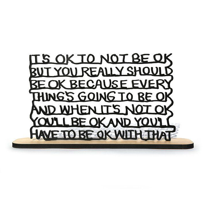 """It's ok to no be ok, but you really should be ok. Because everything's going to be ok. And when it's not ok, you'll be ok. And you'll have to be ok with that."" By Matthew Hoffman 12"" x 7"" x 1/4"" Lase"