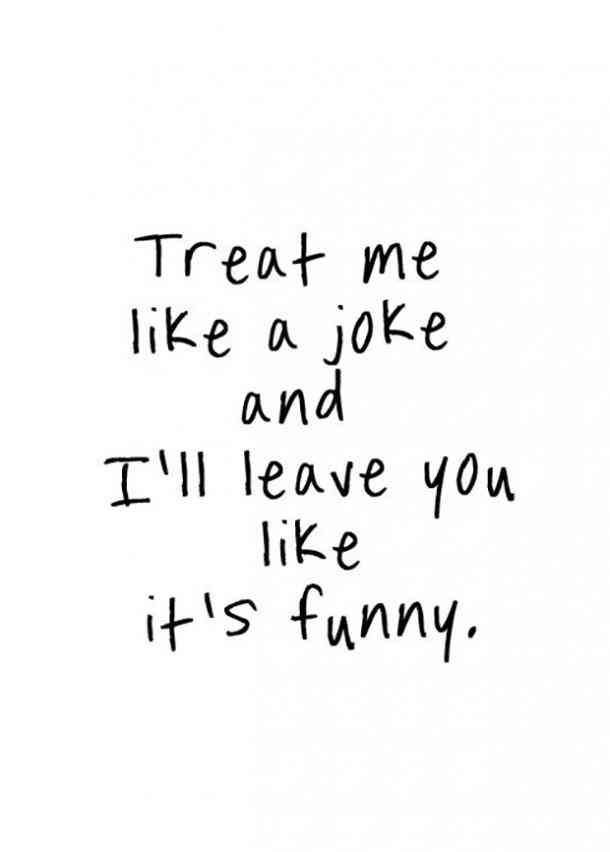 """Treat me like a joke and I'll leave you like it's funny"""