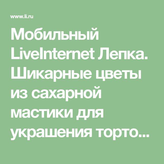 Мобильный LiveInternet Лепка. Шикарные цветы из сахарной мастики для украшения тортов. Фото мастер- классы- много. | DragooonFly - Со всего света, только самое лучшее! |