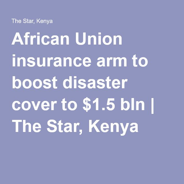 African Union insurance arm to boost disaster cover to $1.5 bln | The Star, Kenya