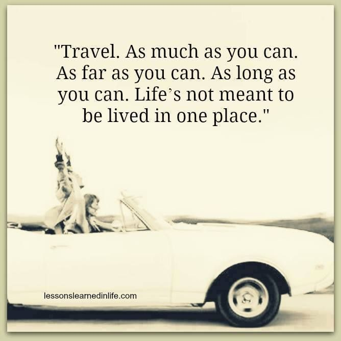 """Travel. As much as you can. As far as you can. As long as you can. Life's not meant to be lived in one place."""
