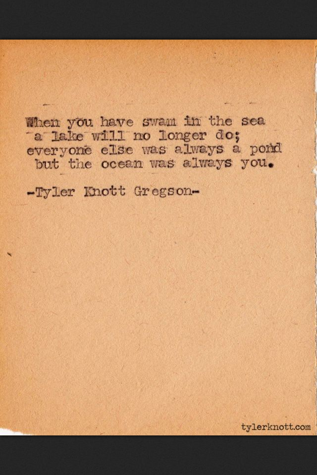 """When you have swam in the sea a lake will no longer do; everyone else was always a pond but the ocean was always you."" Tyler Knott Gregson Typewriter series #356"