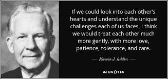 If we could look into each other's hearts and understand the unique challenges each of us faces i think we would treat each other much more gently with more love patience tolerance and care - Marvin J. Ashton [327154]