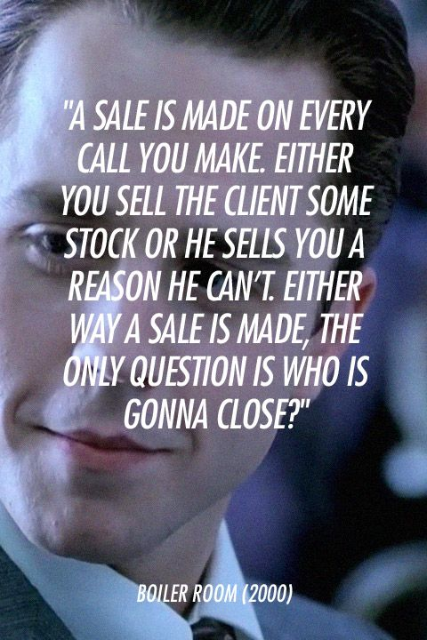 """A sale is made on every call you make. Either you sell the client some stock or he sells you a reason he can't. Either way a sale is made, the only question is who is gonna close?""    Boiler Room (2000)                                                                                                                                                                                 More"