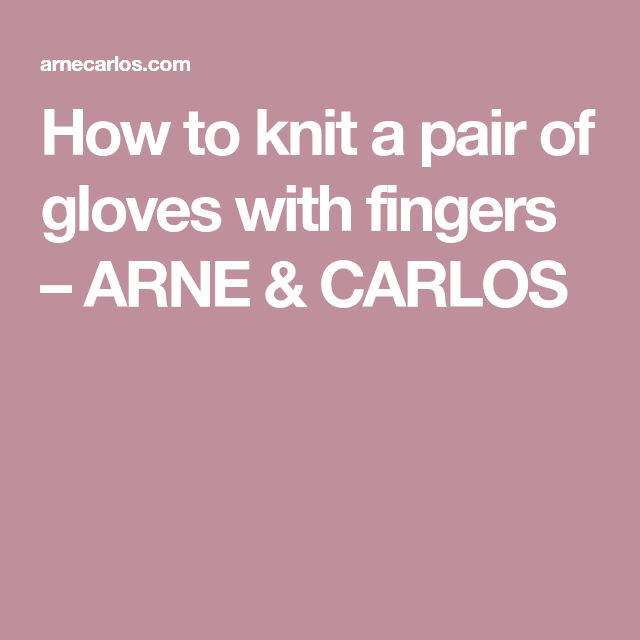 How to knit a pair of gloves with fingers – ARNE & CARLOS