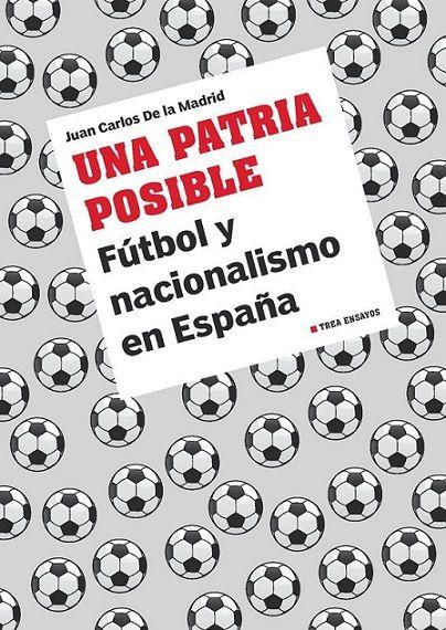 Una patria posible : fútbol y nacionalismo en España / Juan Carlos de la Madrid. Somonte-Cenero, Gijón, Asturias : Trea, D.L. 2013