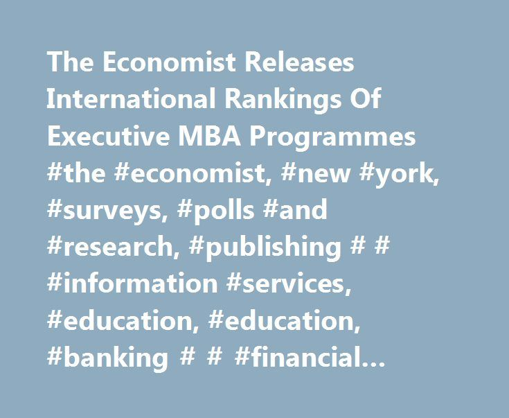 The Economist Releases International Rankings Of Executive MBA Programmes #the #economist, #new #york, #surveys, #polls #and #research, #publishing # # #information #services, #education, #education, #banking # # #financial #services, #magazines http://hawai.remmont.com/the-economist-releases-international-rankings-of-executive-mba-programmes-the-economist-new-york-surveys-polls-and-research-publishing-information-services-education-education/  # The Economist Releases International Rankings…