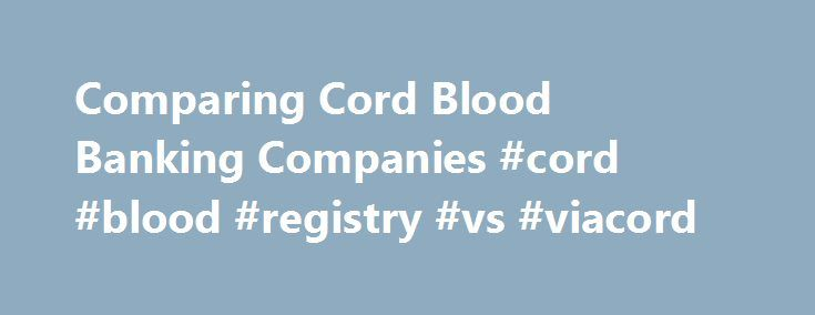 Comparing Cord Blood Banking Companies #cord #blood #registry #vs #viacord http://south-carolina.nef2.com/comparing-cord-blood-banking-companies-cord-blood-registry-vs-viacord/  # Comparing Cord Blood Banking Companies With so many banks out there, it can be hard to know where to go. We give you guidelines for researching public and private banks so you can find the right one to fit your needs. By Heather Morgan Shott Qualities to Look for in a Cord Blood Bank An accredited lab. In the…