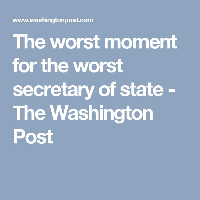 The worst moment for the worst secretary of state - The Washington Post