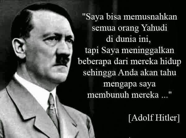 HITLER Yang Tidak Baca Quran Faham Siapa YAHUDI  Adolf Hitler tokoh yang kontroversial dengan pembantaian kaum Yahudi di Jerman bersama partai Nazi yang diusungnya. Atas peristiwa Holocaust atau pembantaian ras yahudi di Jerman menjadikan namanya menjadi terkenal. Hal kontroversial lain adalah dia pernah berkata dalam buku Mein Kampf.Tidak akan kubantai habis seluruh yahudi agar di masa yang akan datang kalian mengerti alasan mengapa aku membantai mereka. Setelah 80 tahun kita bisa mulai…