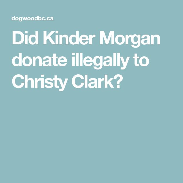 Did Kinder Morgan donate illegally to Christy Clark?