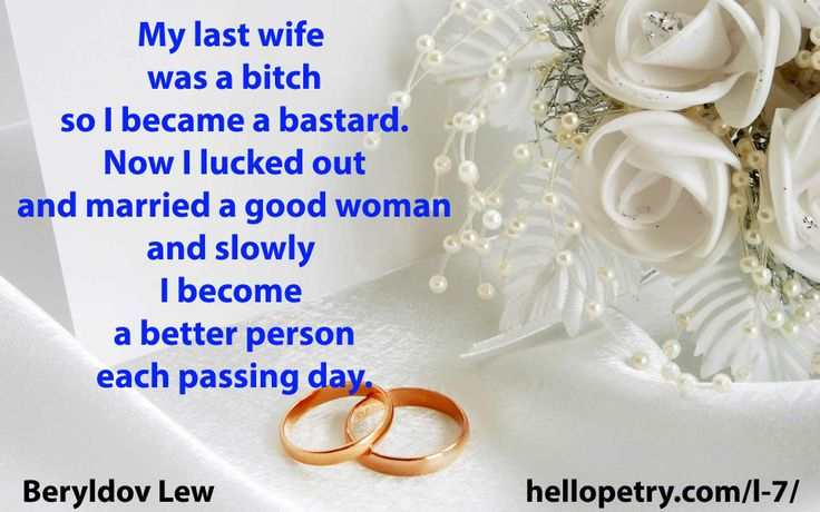 Remarriage My last wife  was a bitch so I became a bastard. Now I lucked out and married a good woman and slowly  I become  a better person each passing day.