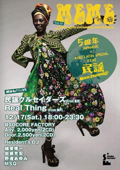 MEME(ミーム) 5周年 JAPANESE×AFRO LATIN SPECIAL FEAT.民謡クルセイダーズ 2012年に始まったMEME(ミーム)がいよいよ5周年!!Latin,Africa,Colomia,Jamaica,Brasil 様々な音楽展開で回ってきた中、5周年はBack to Japan 「日本民謡」 迎え撃つはコロンビアの民族音楽クンビアを神戸のReal Thingが料理。 東西混じり合う時、JAPANESE LATINが完成!   ◆LIVE 民謡クルセイダーズ(From Tokyo) Real Thing(From Kobe)   ◆Date 12/17(Sat.) 18:00-23:30   ◆Place @SOCORE FACTORY   ◆Fee Adv. 2,000yen(2CD) Door.2,500yen(2CD) ※5周年を記念してMIX CDダブル仕様でプレゼント!   ◆Resident's DJ 越後修一 岩根光宏 野邊あゆみ MSQ