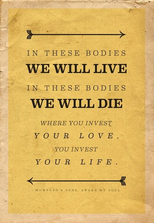 """In these bodies we will live, in these bodies we will die.  Where you invest your love, you invest your life."""