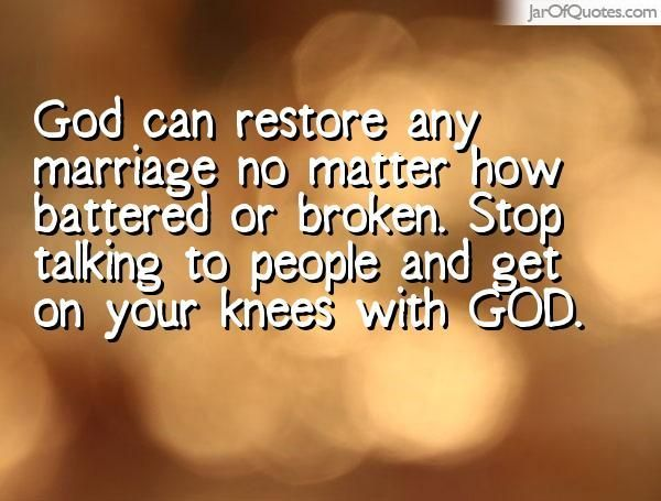 God can restore any marriage no matter how battered or broken. Stop talking to people and get on your knees with GOD. - Jar of Quotes