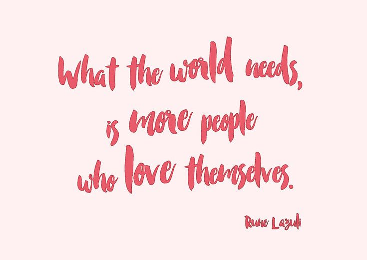 What the world needs, is more people who love themselves.