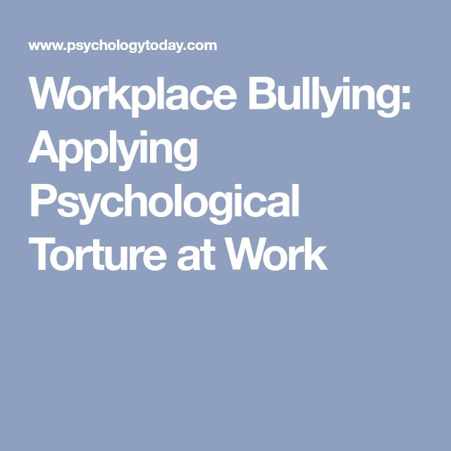 Workplace Bullying: Applying Psychological Torture at Work