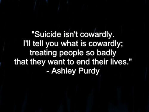 sucide qoutes ill follow you | Suicide isn't cowardly. I'll tell you what is cowardly; treating ...stop the hate