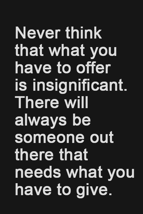 Never think that what you have to offer is insignificant.