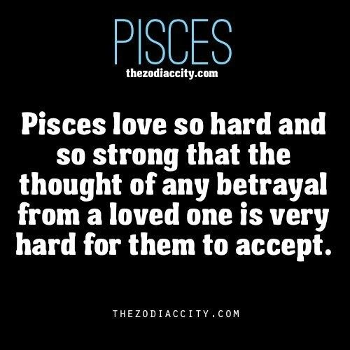Pisces love so hard and so strong that the thought of any betrayal from a loved one is very hard for them to accept.