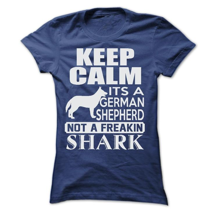 Its a German Shepherd, not a freakin Shark...T-Shirt or Hoodie click to see here>>  www.sunfrogshirts.com/Pets/Keep-calm-its-a-German-Shepherd-not-a-freakin-Shark-9238-NavyBlue-20437299-Ladies.html?3618&PinFDPs