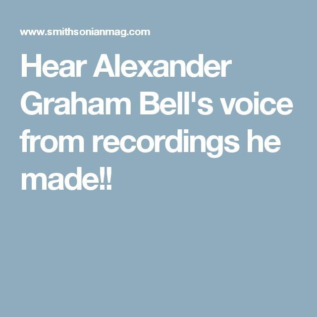 Hear Alexander Graham Bell's voice from recordings he made!!