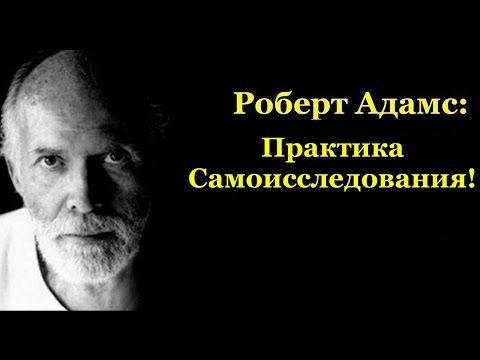 Роберт Адамс: Практика Самоисследования!
