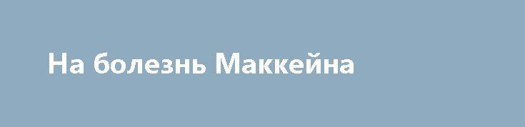 На болезнь Маккейна http://rusdozor.ru/2017/07/24/na-bolezn-makkejna/  Сенатор и антироссийский ястреб Джон Маккейн на восьмом десятке лет заболел раком головного мозга и временно выбыл из боевого строя. Слова поддержки и пожелания выздоровления ему направили экс-президенты США, включая Джона Буша-старшего и Барака Обаму, хотя Маккейн посылал Бараку публично ...