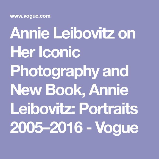Annie Leibovitz on Her Iconic Photography and New Book, Annie Leibovitz: Portraits 2005–2016 - Vogue