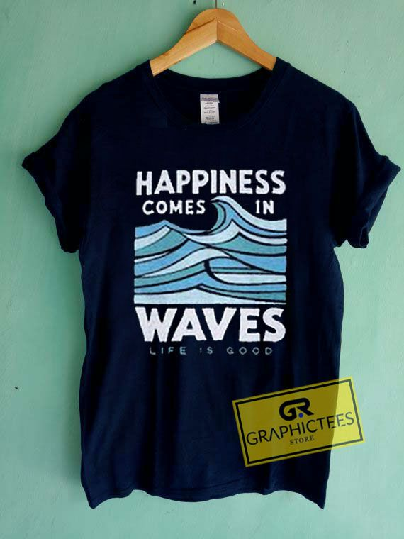 5ae5292cb68 Happiness Comes In Waves Life Is Good Graphic Tees Shirts. Size XS Youth,S  Youth,M YouthS,M,L,XL,2XL,3XL unisex for men and women.