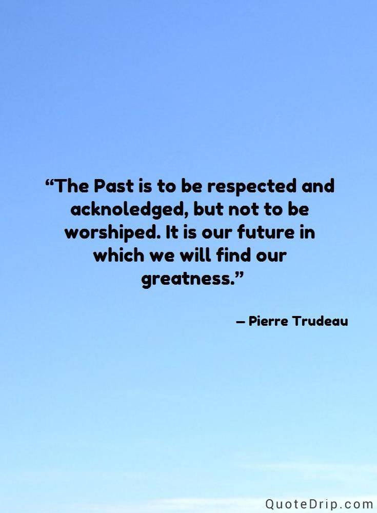 The Past is to be respected and acknoledged, but not to be worshiped. It is our future in which we will find our greatness. — Pierre Trudeau — QuoteDrip.com