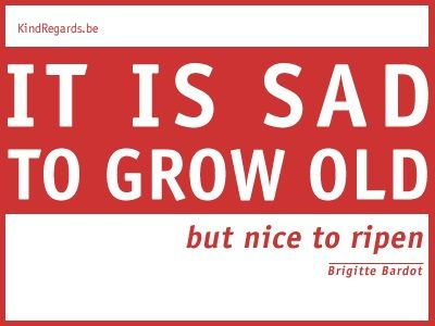 It is sad to grow old, but nice to ripen.