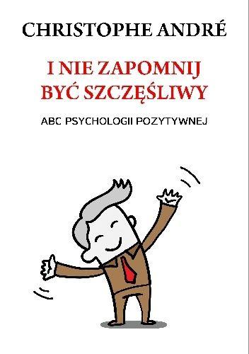 Okładka książki I nie zapomnij być szczęśliwy. ABC psychologii pozytywnej