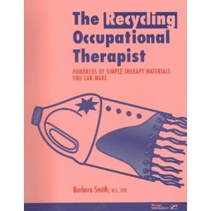 The Recycling Occupational Therapist: Hundreds of Simple Therapy Materials You Can Make This valuable resource is written for therapists and teachers, vocational instructors, parents, and all environmentalists who wish to use their ingenuity to create useful therapy products from common objects. Author Barbara Smith, M.S., OTR