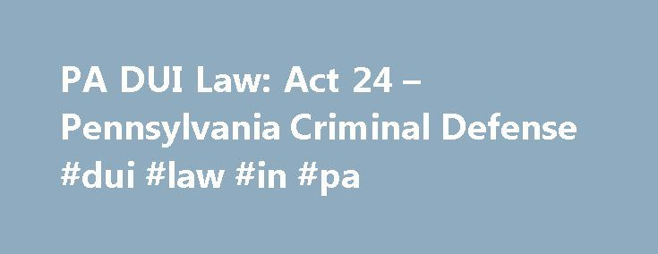 PA DUI Law: Act 24 – Pennsylvania Criminal Defense #dui #law #in #pa http://minnesota.nef2.com/pa-dui-law-act-24-pennsylvania-criminal-defense-dui-law-in-pa/  # PA DUI Law: Act 24 .08 DUI Legislation Act 24, which lowered Pennsylvania s legal limit of alcohol from .10 to .08, was signed into law on September 30, 2003. The new Driving Under the Influence (DUI) Law creates a tiered approach toward DUI enforcement and treatment, and includes many changes to the penalties, terms of suspension…