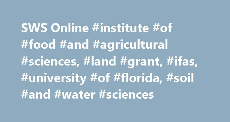 SWS Online #institute #of #food #and #agricultural #sciences, #land #grant, #ifas, #university #of #florida, #soil #and #water #sciences http://zimbabwe.nef2.com/sws-online-institute-of-food-and-agricultural-sciences-land-grant-ifas-university-of-florida-soil-and-water-sciences/  # MASTERS DEGREE – ENVIRONMENTAL SCIENCE TRACK Overview Courses in the online Master of Science in Soil and Water Sciences Environmental Science track are offered to accommodate place-bound students interested in…