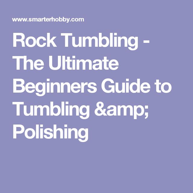 Rock Tumbling - The Ultimate Beginners Guide to Tumbling & Polishing