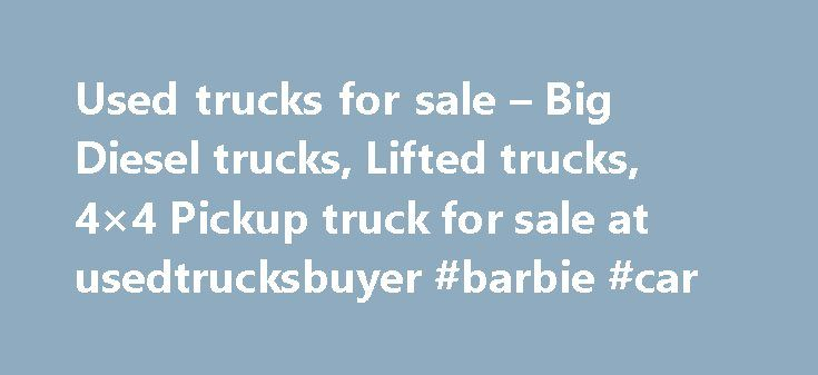 Used trucks for sale – Big Diesel trucks, Lifted trucks, 4×4 Pickup truck for sale at usedtrucksbuyer #barbie #car http://car.remmont.com/used-trucks-for-sale-big-diesel-trucks-lifted-trucks-4x4-pickup-truck-for-sale-at-usedtrucksbuyer-barbie-car/  #truck for sale # Used trucks for sale, used trailer, Big Diesel trucks, Lifted trucks, 4×4 Pickup truck Usedtrucksbuyer.com is not a website; it is an invitation card to the truck buyers and also is the hub and home for many of the truck dealers…