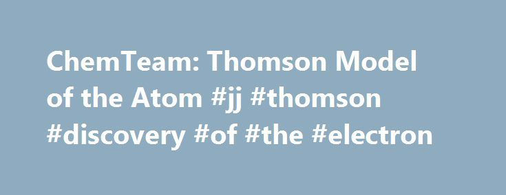 ChemTeam: Thomson Model of the Atom #jj #thomson #discovery #of #the #electron http://colorado.remmont.com/chemteam-thomson-model-of-the-atom-jj-thomson-discovery-of-the-electron/  #The Thomson Model of the Atom In 1897, J.J. Thomson discovered the electron, the first subatomic particle. He also was the first to attempt to incorporate the electron into a structure for the atom. The internal structure of the atom had been a source of speculation for thousands of years. The Greeks taught that…