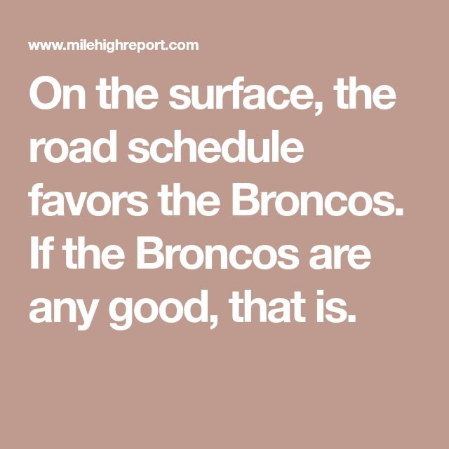 On the surface, the road schedule favors the Broncos. If the Broncos are any good, that is.