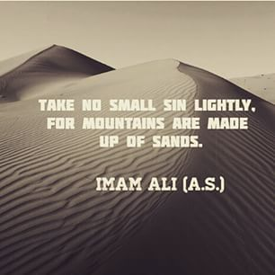 """Take no small sin lightly, for mountains are made up of sands."" -Imam Ali (AS)"